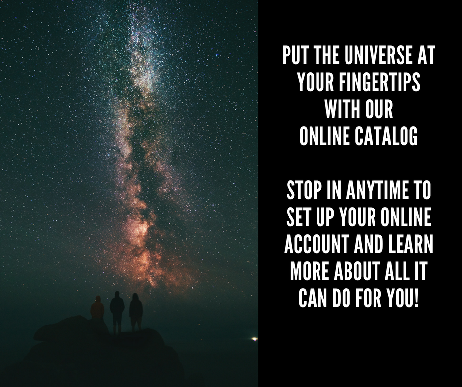 Put the universe at your fingertips. Stop in to set up your online account and learn more about all it can do for you!