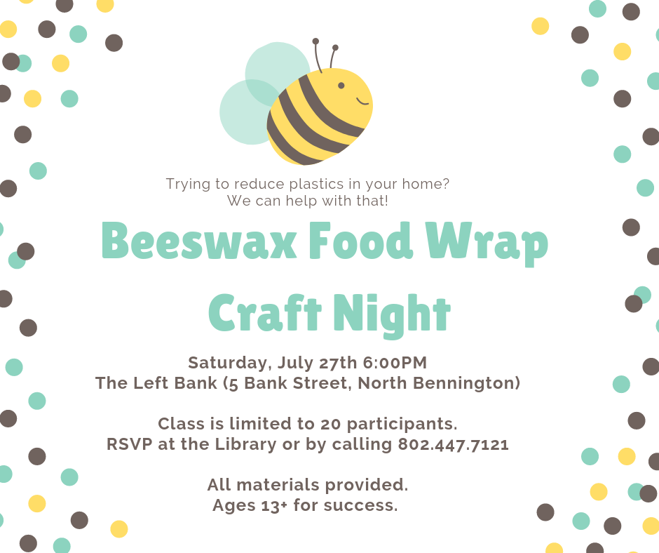 Beeswax Food Wrap Craft Night. Create your own alternative to plastic wrap. Saturday, July 27, 6pm at Left Bank in North Bennington. Class limited to 20. RSVP at the Library or by calling 802.447.7121