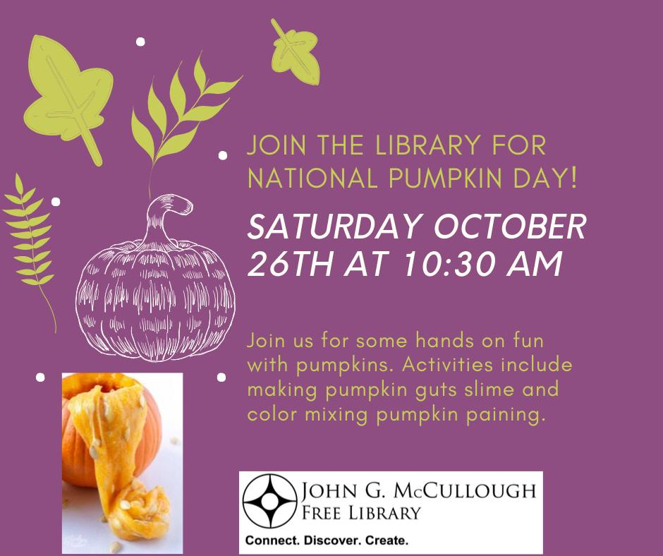"Saturday October 26th 10:30-11:00am. Celebrate National Pumpkin Day! Activities include making ""pumpkin guts"" slime and color mixing pumpkin painting."