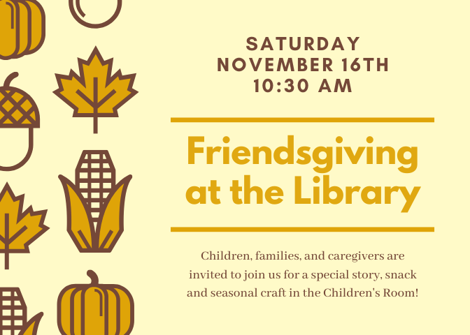 Saturday Nov 16, 10:30am. Friendsgiving at the Library. Visit the Children's Room for a Thanksgiving themed story hour, craft and snack with volunteer Jan Ketterer.