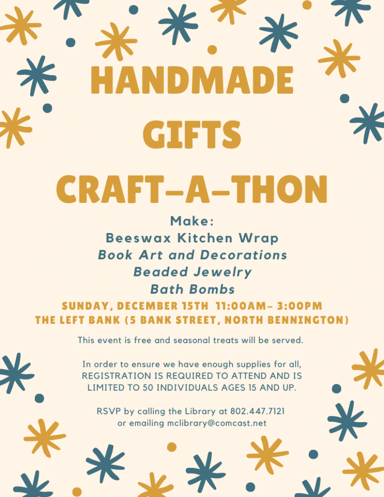 Sunday December 15, 11am - 3pm at The Left Bank in North Bennington. Handmade Gifts Craft-a-thon. Make beeswax kitchen wrap, book art and decorations, beaded jewelry, bath bombs. Event is free, limited to ages 15 & up. Pre-registration is required. RSVP by calling the library 802-447-7121 or email mclibrary@comcast.net