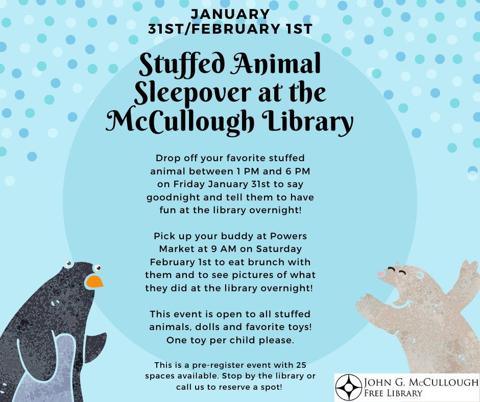 Stuffed Animal Sleepover Fri Jan 31-Sat Feb 1. Drop off your favorite stuffed animal between 1  6 PM on Friday January 31 to say goodnight and tell them to have fun at the library overnight!  Pick up your buddy at Powers Market at 9 AM on Saturday February 1 to eat brunch with them and to see pictures of what they did at the library overnight!   This event is open to all stuffed animals, dolls and favorite toys! One toy per child please.  This is a pre-registered event with 25 spaces available. Stop by the library or call us to reserve a spot!