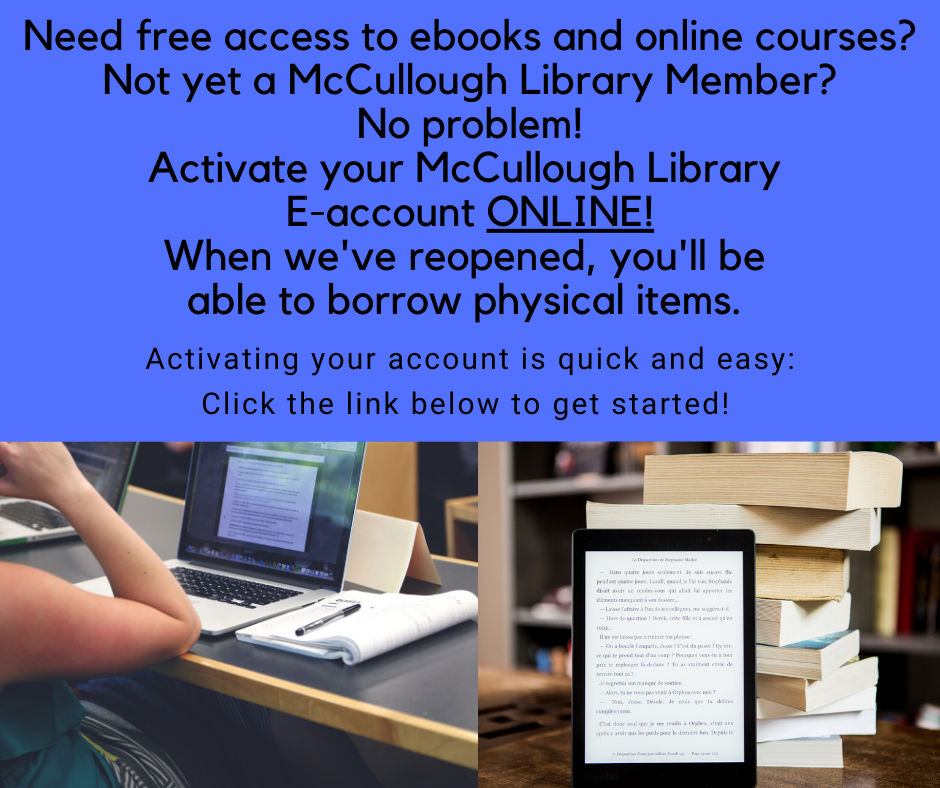 Click here for McCullough Library memberbership form. You can use it for free access to ebooks, e-audiobooks, online courses and more. When we've reopened, you'll be able to borrow physical items.