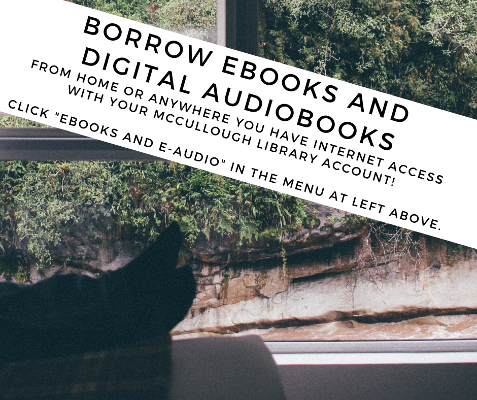 Borrow ebooks and digital audiobooks from home using your McCullough library account. Click Ebooks and e-audio in the menu at left above. For help, call the library at 802-447-7121. If you leave a message someone will get back to you as soon as possible.
