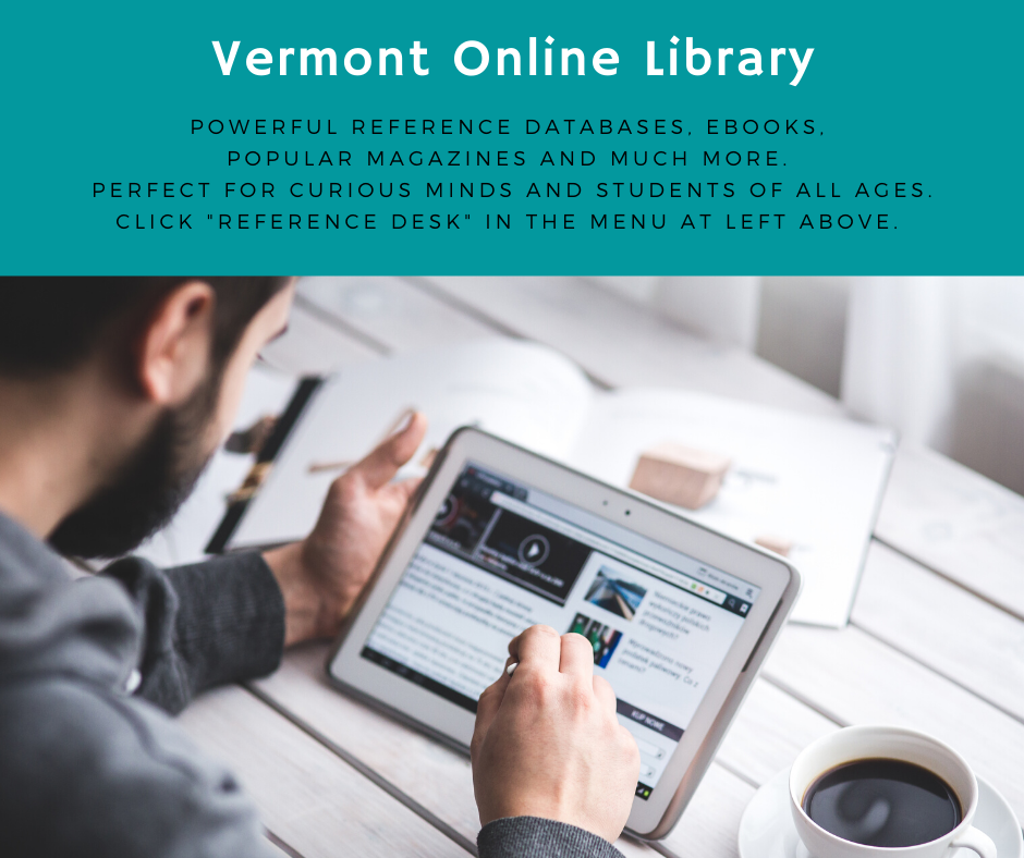 Vermont Online Library. Perfect for curious minds and students of all ages. Powerful reference databases, ebooks, popular magazines and more. Click Reference Desk in the menu at left above. Help is available at bottom of most pages. Feel free to email mcculloughlibraryclerk@gmail.com for any questions you have.