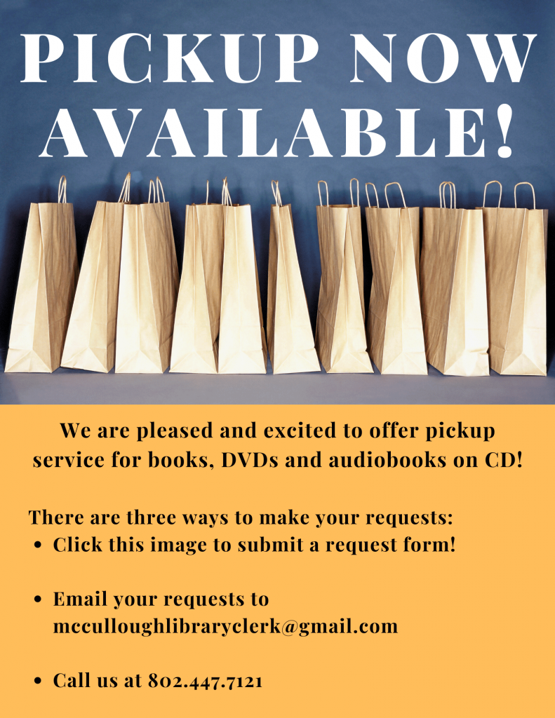 Pickup now available! We are pleased to offer pickup service for books, DVDs and audiobooks on CD. Click this image to submit a request form or email requests to mcculloughlibraryclerk@gmail.com or call us at 802.447.7121