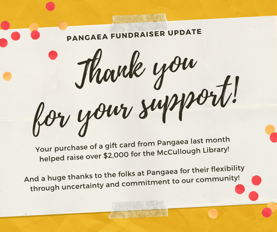 Thank you for your support. Your purchase of a gift card from Pangaea last month helped raise over $2,000 for the Library! And a huge thanks to the folks at Pangaea for their flexibility through uncertainty and commitment to our community.