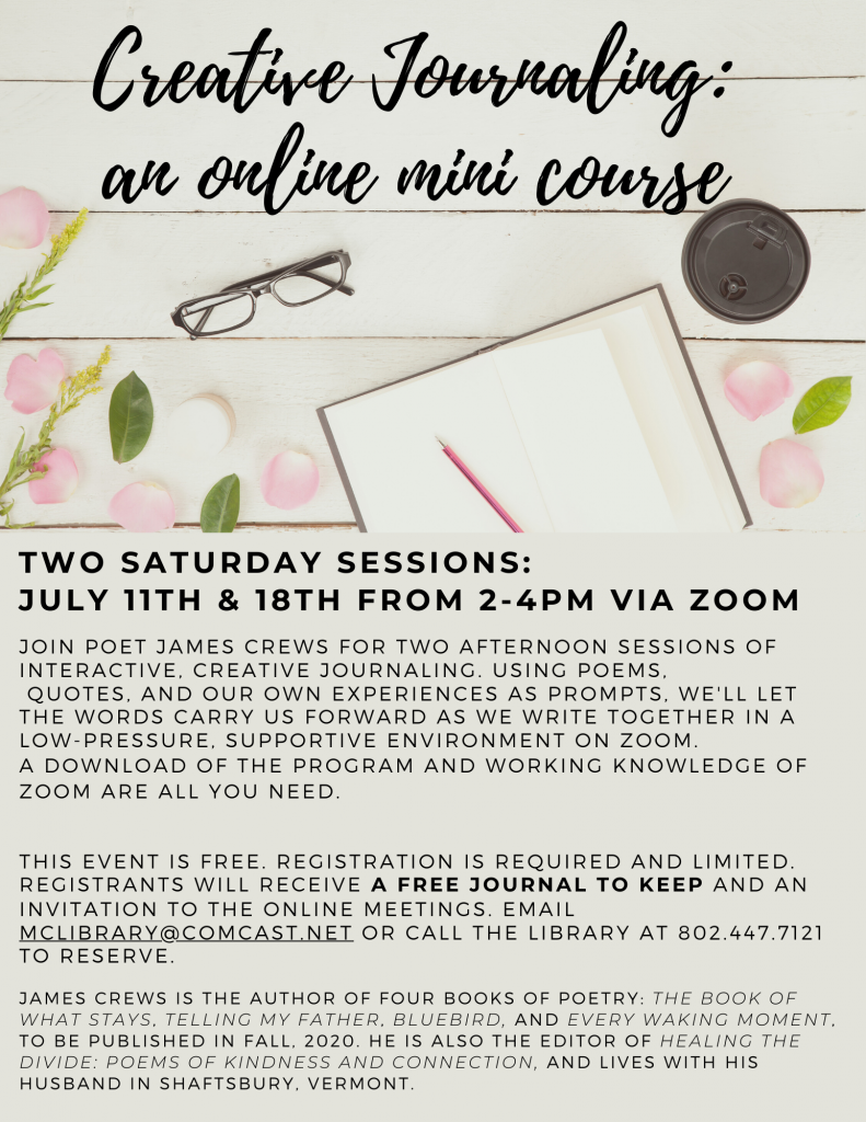 Creative Journaling: an online mini course. Two Saturday sessions: July 11 and 18, 2 to 4 p.m. via Zoom. Join poet James Crews. Using poems, quotes, and our own experiences, we'll let words carry us forward as we write together in a low-pressure, supportive environment. Free. Registration is required and limited. Registrants will receive a free journal to keep and an invite to the online meetings. Email mclibrary@comcast.net or call the library at 802-447-7121 to reserve.