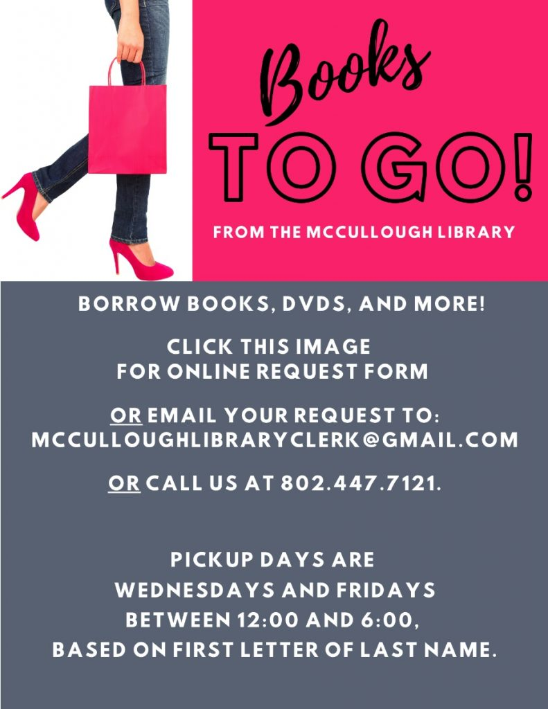 We are pleased to offer pickup service on Wednesdays and Fridays between noon and 6pm, based on first letter of last name, for books, DVDs and audiobooks on CD. Click the image to submit a request form, or email requests to mcculloughlibraryclerk@gmail.com, or call us at 802.447.7121