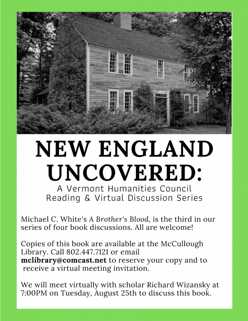New England Uncovered: A Vermont Humanities Council Reading and Virtual discussion series. Tuesday August 25, 7 p.m. Scholar Richard Wizansky will discuss the book A Brother's Blood by Michael C. White. Copies are available at McCullough Library. Call 802.447.7121 or email mclibrary@comcast.net to reserve your copy and receive a virtual meeting invitation.