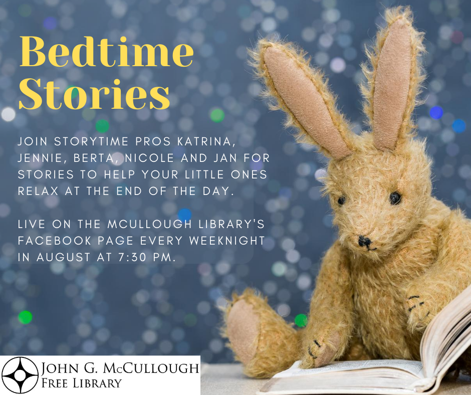 Bedtime stories. Live on McCullough Library's Facebook page every weeknight in August at 7:30 p.m. Join Katrina, Jennie, Berta, Nicole and Jan for stories to help your little ones relax at the end of the day.