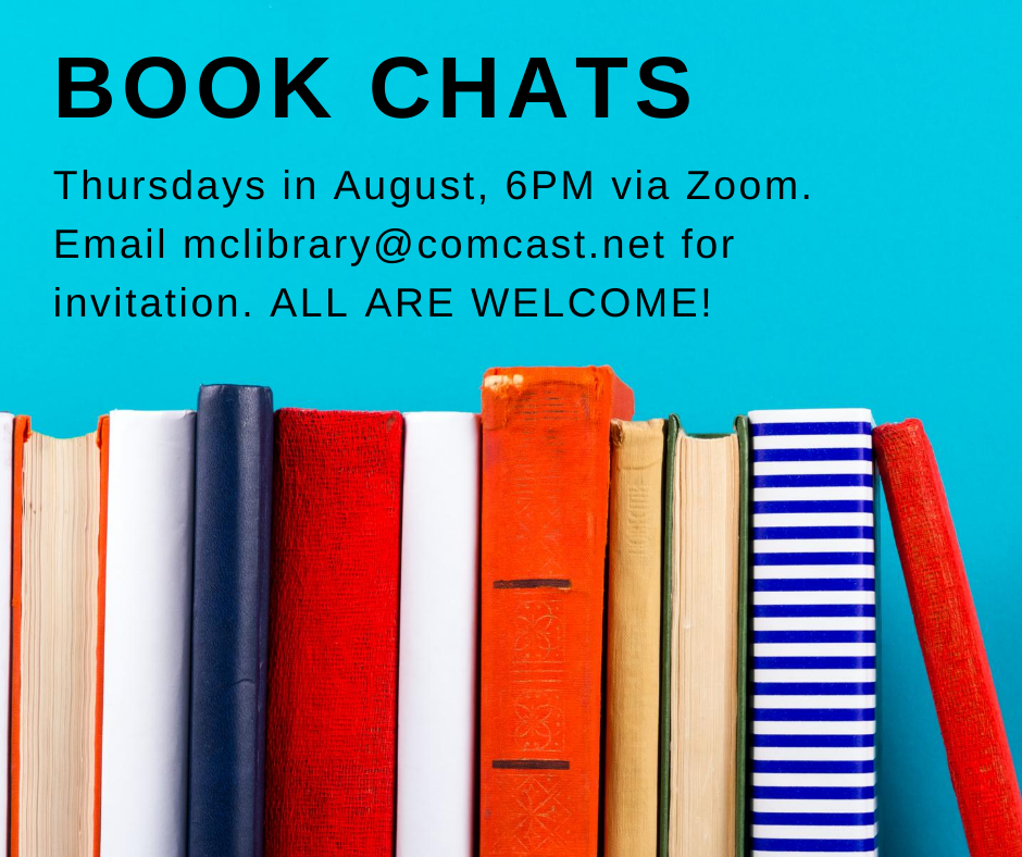 Book Chats. Thursdays in August, 6 p.m. via zoom. Email mclibrary@comcast.net for invitation. All are welcome!