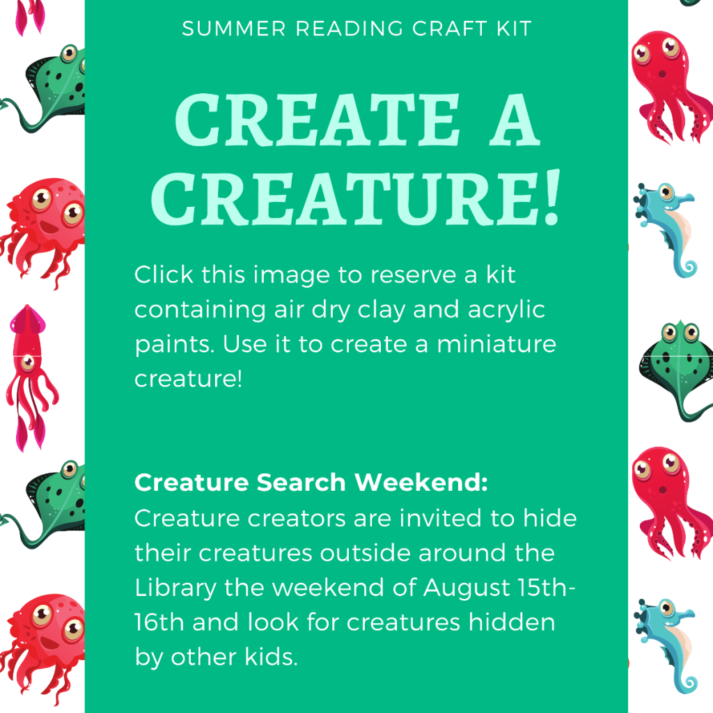 Create a Creature! Click the image to reserve a kit containing air dry clay and acrylic paints. Use it to create a miniature creature. Creature creators invited to hide their creatures outside the library the weekend of August 15-16 and look for creatures hidden by other kids.