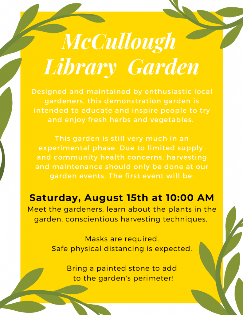 McCullough Library Garden. Saturday August 15 at 10am meet the gardeners, learn about the plants and harvesting techniques. Masks are required, safe physical distancing is expected. If you'd like, bring a painted stone to add to the garden's perimeter!