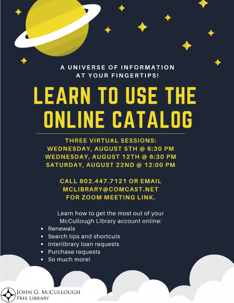Learn to use the online catalog. 3 virtual sessions: Wednesday Aug 5, 6:30 p.m. Wednesday Aug 12, 6:30 p.m. Saturday Aug 22, 12 p.m. Call 802.447.7121 or email mclibrary@comcast.net for zoom meeting link.