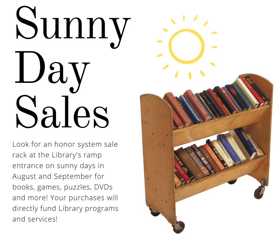 Sunny Day Sales. Look for an honor system sale rack at the Library's ramp entrance on sunny days in August and September for books, games, puzzles, DVDs and more. Your purchases will directly fund Library programs and services.