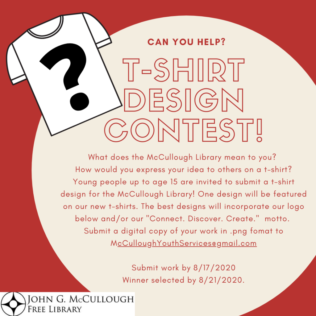 """T-shirt design contest. Young people up to age 15 are invited to submit a t-shirt design for the McCullough Library. One design will be featured on our new t-shirts. The best designs will incorporate our logo and/or our """"Connect. Discover. Create."""" motto. Submit a digital copy of your work in .png format by Aug 17 to McCulloughYouthServices@gmail.com. Winner will be selected by Aug 21."""