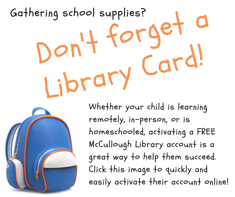 Getting school supplies? Don't forget a library card. Whether your child is learning remotely, in-person, or is home schooled, activating a free McCullough Library account is great way to help them succeed. Click the image to quickly and easily activate their account online!