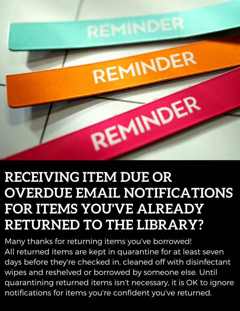 Receiving item due or overdue emails for items you've already returned? All returned items are kept in quarantine before they're checked in. Until quarantining isn't necessary, it is okay to ignore notifications for items you're confident you've returned, and many thanks for returning items you've borrowed!