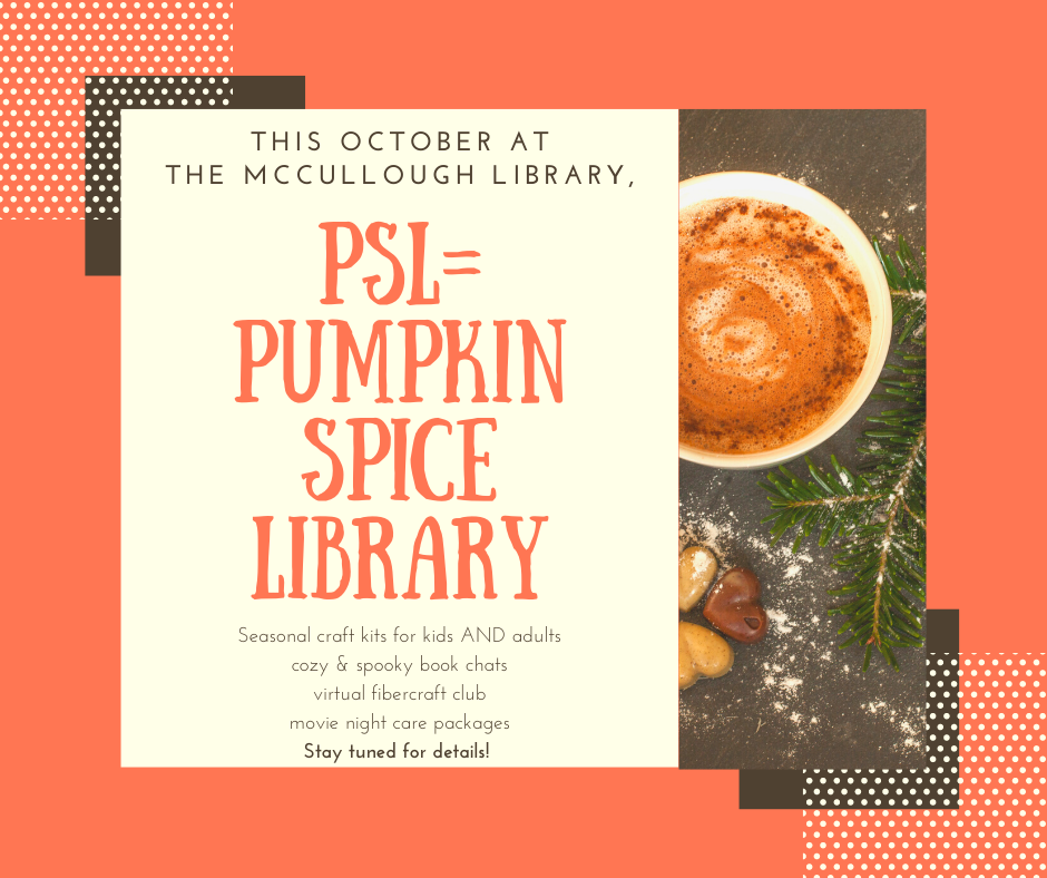 This October PSL = Pumpkin Spice Library. Seasonal craft kits for kids and adults. Cozy & spooky book chats. Virtual fiber craft club. Movie night care packages. Stay tuned for details!