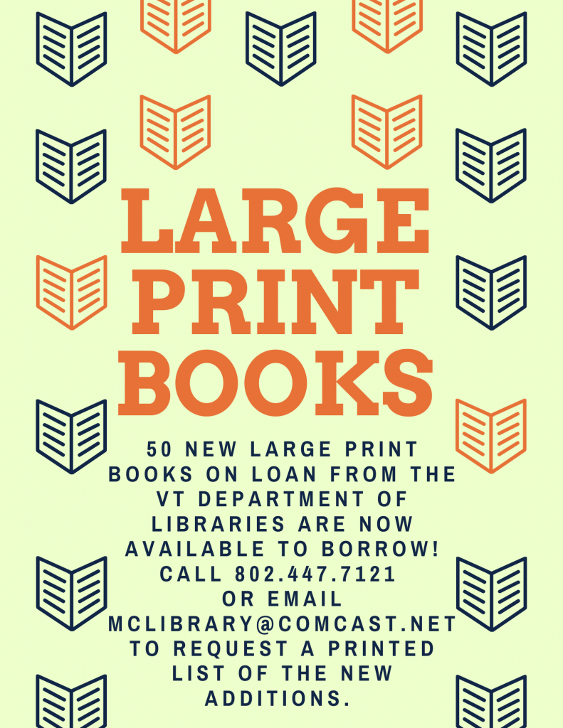 50 new large print books on loan from the Vermont Department of Libraries are now available to borrow. Call 802.447.7121 or email mclibrary @comcast.net to request a printed list of the new additions.