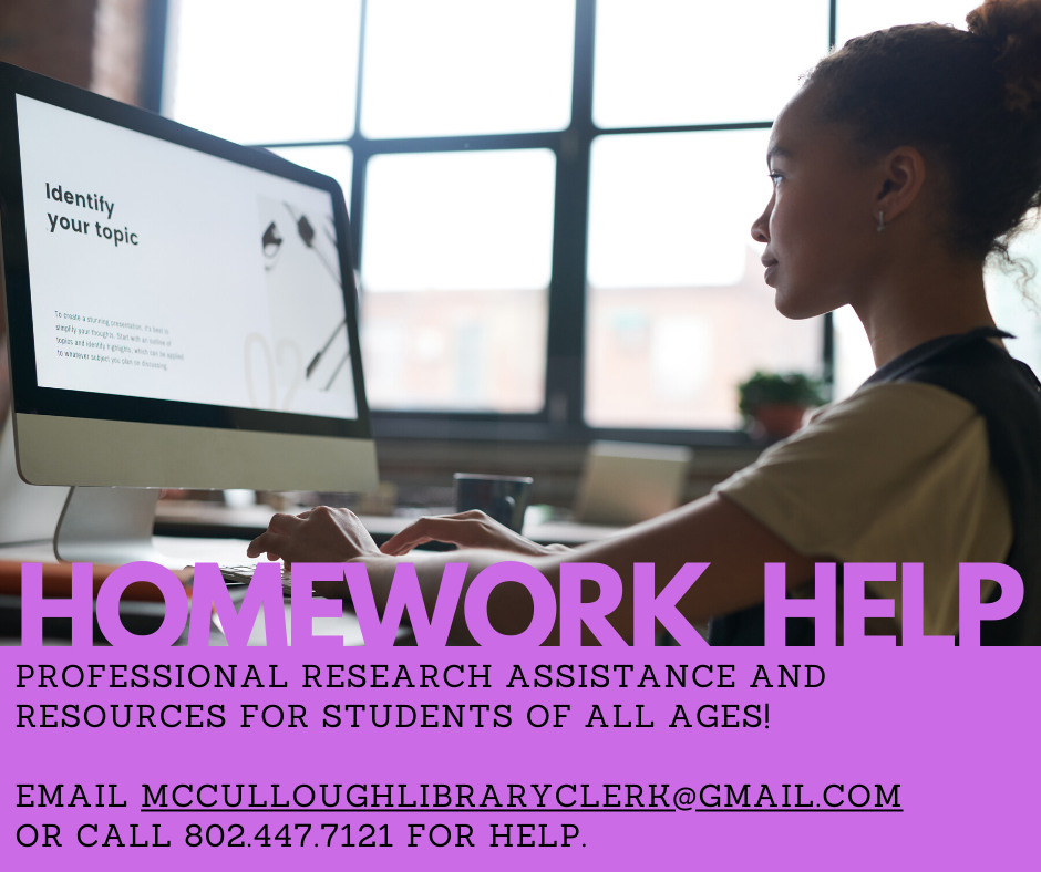 Homework help. Professional research assistance and resources for students of all ages. Email McCulloughLibraryClerk@Gmail.com or call 802.447.7121