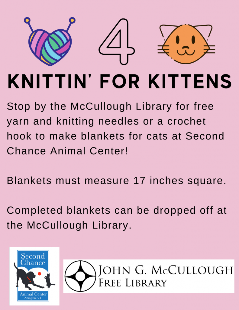 Knittin' for Kittens. We have free yarn, knitting needles, and crochet hooks to make blankets for cats at Second Chance Animal Center. Blankets must measure 17 inches square. Completed blankets can be dropped off at the library.