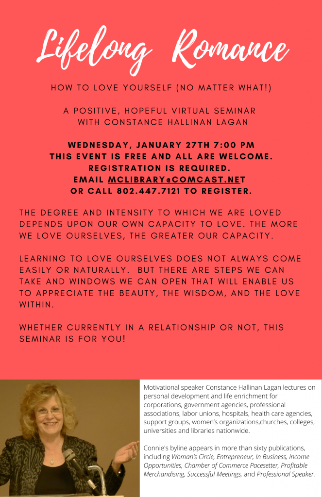 Lifelong Romance. How to love yourself (no matter what). A positive, hopeful virtual seminar with Constance Hallinan Laga. Wednesday January 27 at 7 p.m. Registration required. Email McLibrary@ComCast.net or call 802.447.7121