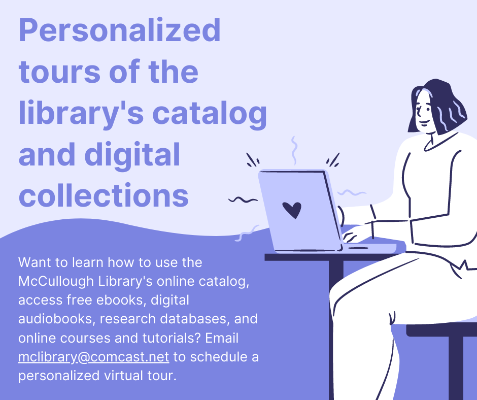 Personalized tours of the library's catalog and digital collections. Want to learn how to use the McCullough Library's online catalog, access free ebooks, digital audiobooks, research databases and online courses and tutorials? Email McLibrary@Comcast.Net to schedule a personalized virtual tour.