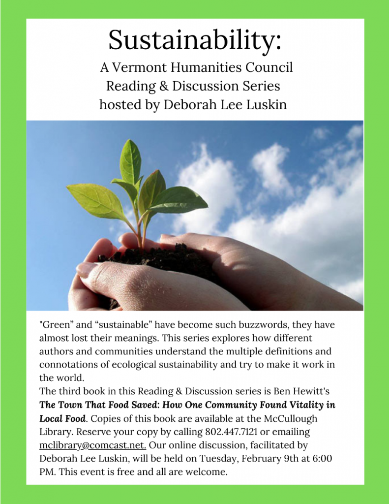 "Sustainablility: Vermont Humanities Council Reading and Discussion series. Third book is Ben Hewitt's ""The Town that food saved: How one community found vitality in local food"". Reserve your copy by calling 802.442.7121 or emailing McLibrary@Comcast.net. Online discussion will be Tuesday February 9 at 6 p.m. Free. All are welcome."