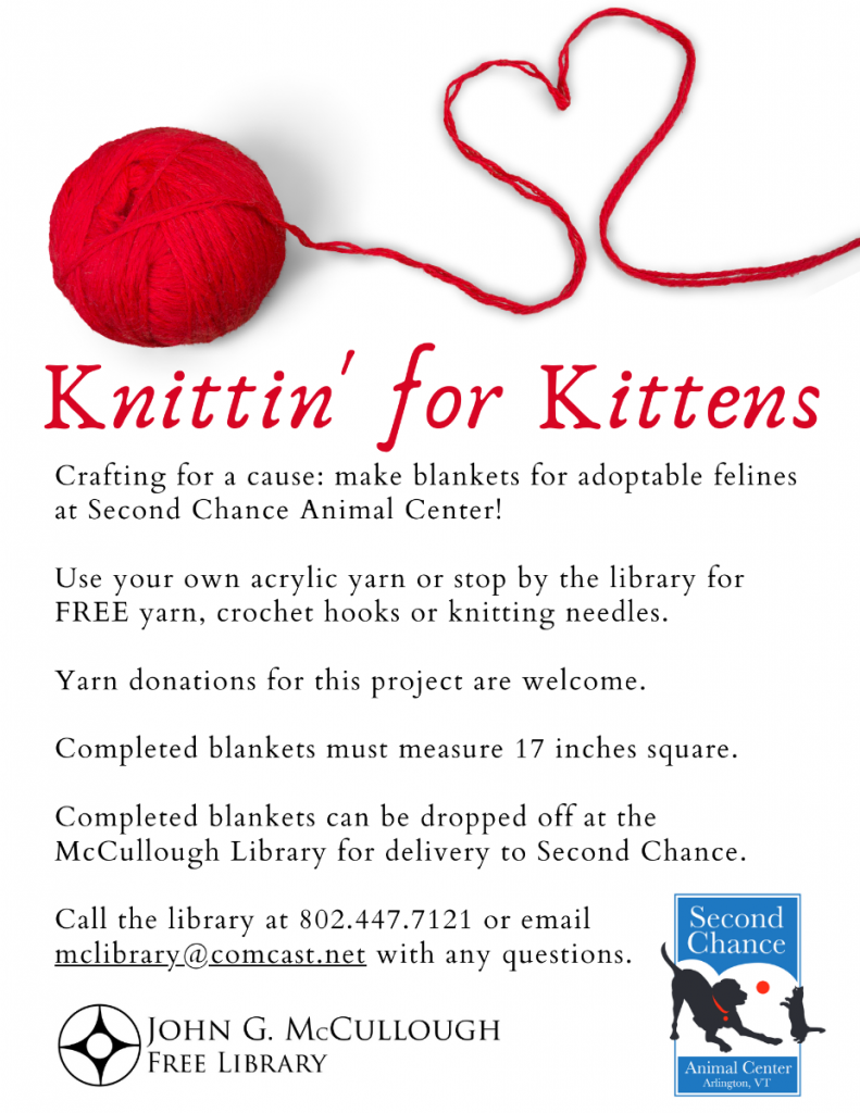 Knittin' for Kittens. Crafting for a cause: make blankets for adoptable felines at Second Chance Animal Center. Use your own acrylic yarn or stop by the library for free yarn, crochet hooks or knitting needles. Yarn donations are welcome. Completed blankets must measure 17 inches square and can be dropped off at the library for delivery to Second Chance. Questions? Call 802.447.7121 or email McLibrary@ComCast.Net