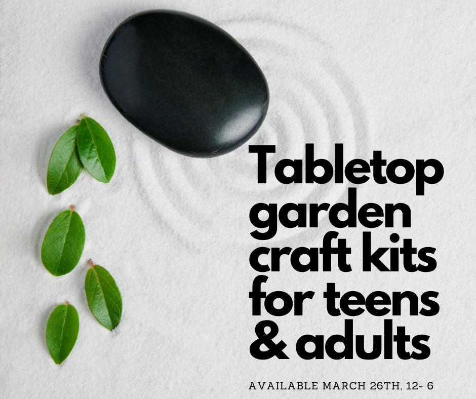 Tabletop garden craft kits for teens and adults. Available March 26, 12 - 6 p.m.
