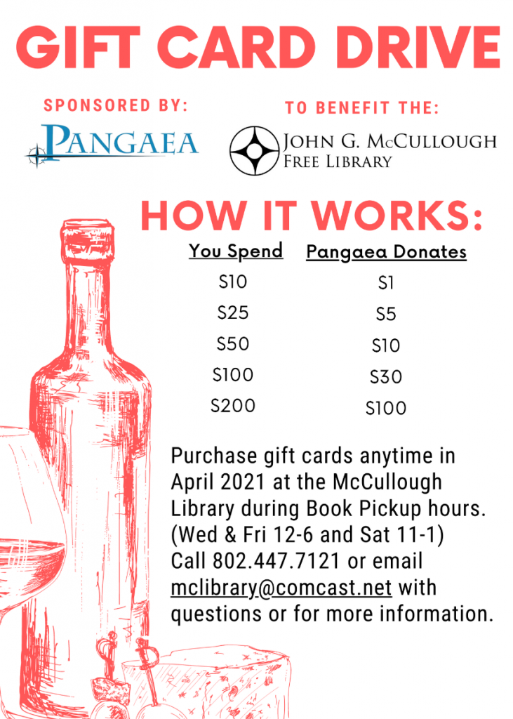 Gift Card Drive to benefit the Library. Purchase Pangaea gift cards  anytime in April 2021 at the library during book pickup hours (Wednesday and Friday 12 to 6, and Saturday 11-1). Pangaea will donates portion of the gift card to the Library. Call 802.447.7121 or email MCLibrary@Comcast.net with questions.