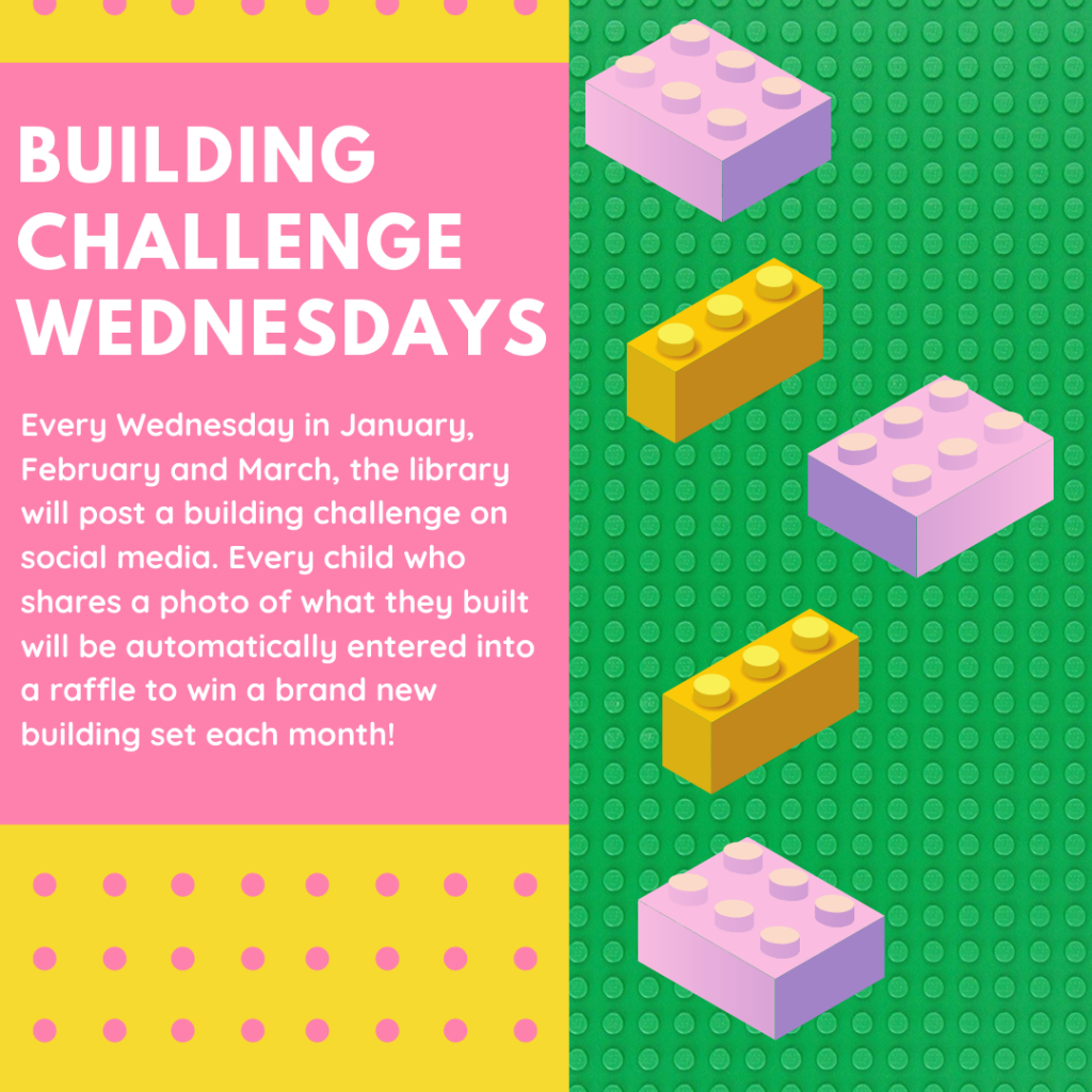 Building Challenge Wednesdays. Every Wednesday in January, February and March, the library will post a building challenge on social media. Every child who shares a photo of what they built will be automatically entered into a raffle to win a brand new building set each month!