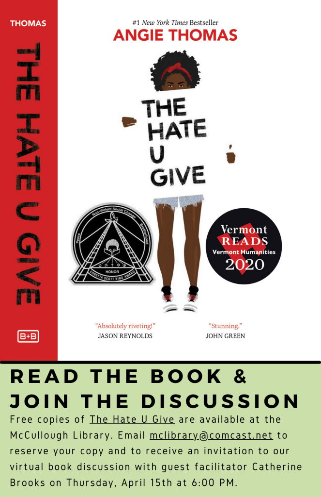 Vermont Reads book discussion of The Hate U Give by Angie Thomas. Read the book & Join the discussion. Free copies of The Hate U Give are available at the McCullough Library. Email mclibrary@comcast.net to reserve your copy and to receive an invitation to our virtual book discussion with guest facilitator Catherine Brooks on Thursday, April 15th at 6:00 PM.