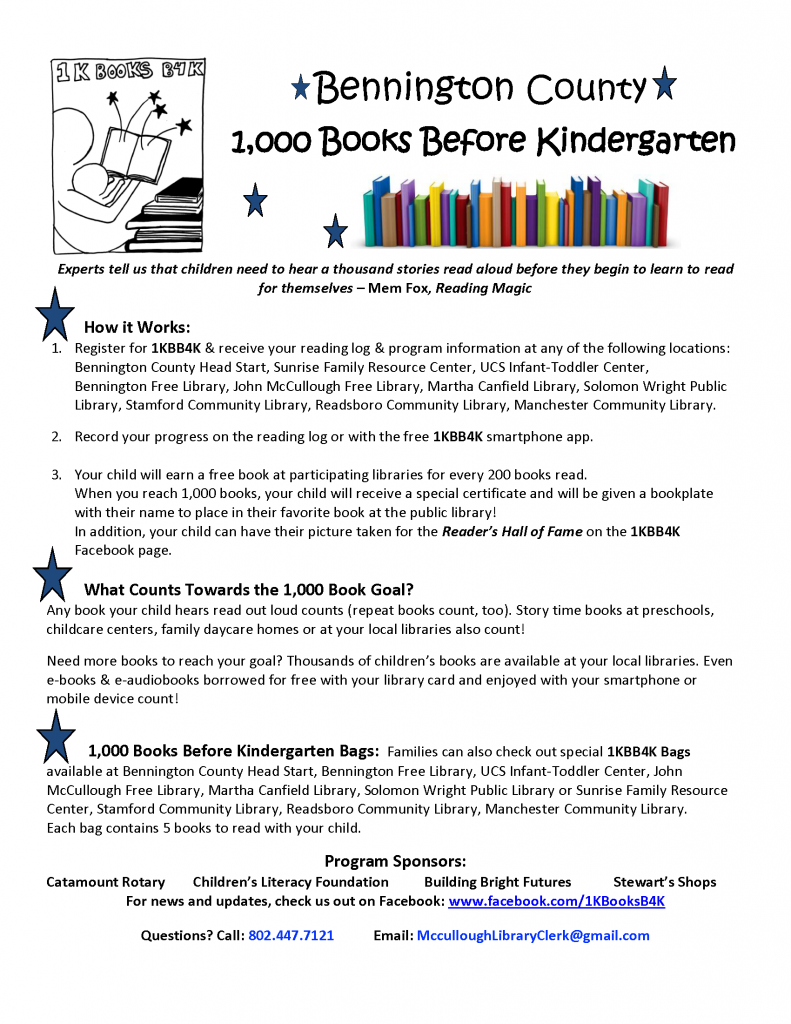 Bennington County 1,000 Books Before Kindergarten. How it Works:  1. Register for 1KBB4K and receive your reading log and program information at any of the following locations: Bennington County Head Start, Sunrise Family Resource Center, UCS Infant-Toddler Center, Bennington Free Library, John McCullough Free Library, Martha Canfield Library, Solomon Wright Public Library, Stamford Community Library, Readsboro Community Library, Manchester Community Library.  2. Record your progress on the reading log or with the free 1KBB4K smartphone app.    3. Your child will earn a free book at participating libraries for every 200 books read.  When you reach 1,000 books, your child will receive a special certificate and will be given a bookplate with their name to place in their favorite book at the public library! In addition your child can have theri picture taken for the Reader's Hall of Fame on the 1KBB4K Facebook page.  Any book your child hears read out loud counts (repeat books count, too). Story time books at preschools, childcare centers, family daycare homes or at your local libraries also count!   Need more books to reach your goal? Thousands of children's books are available at your local libraries. Even e-books & e-audiobooks borrowed for free with your library card and enjoyed with your smartphone or mobile device count!   Families can also check out special 1KBB4K Bags available at Bennington County Head Start, Bennington Free Library, UCS Infant-Toddler Center, John McCullough Free Library, Martha Canfield Library, Solomon Wright Public Library or Sunrise Family Resource Center, Stamford Community Library, Readsboro Community Library, Manchester Community Library. Each bag contains 5 books to read with your child. Program Sponsors: Catamount Rotary, Children's Literacy Foundation, Building Bright Futures, Stewart's Shops.  Click image for Facebook page. Questions? Call 802.447.7121 or email McCulloughLibraryClerk@GMail.com
