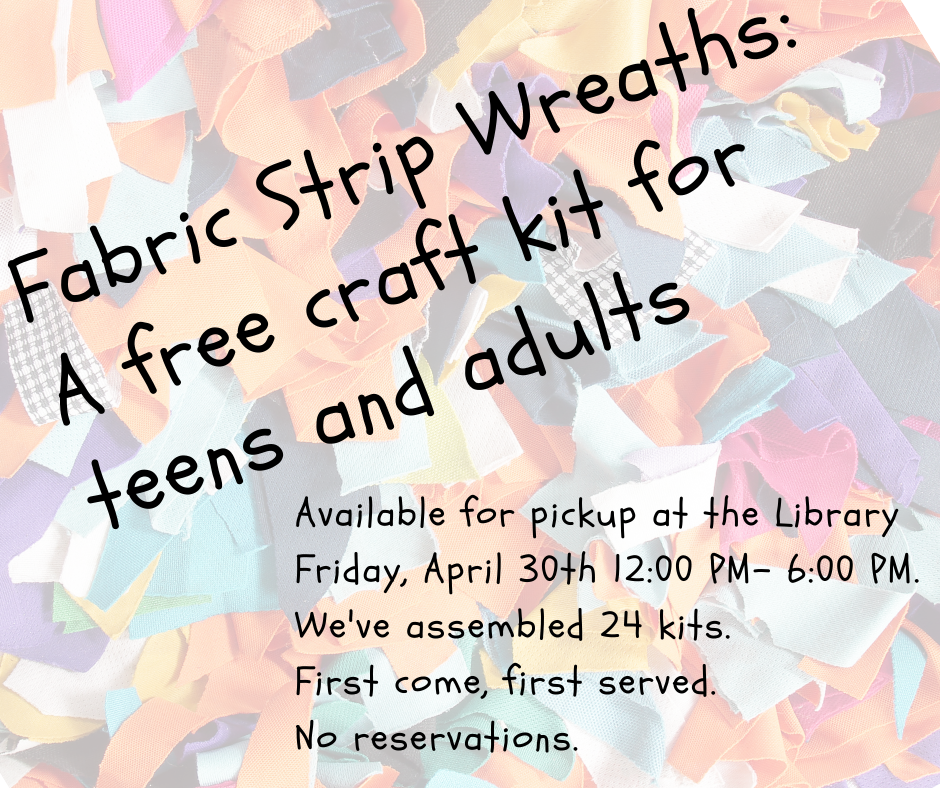 Fabric Strip Wreaths: a free craft kit for teens and adults. Available for pickup at the Library Friday April 30, 12 to 6 P.M. We've assembled 24 kits, First come, first served. No reservations.