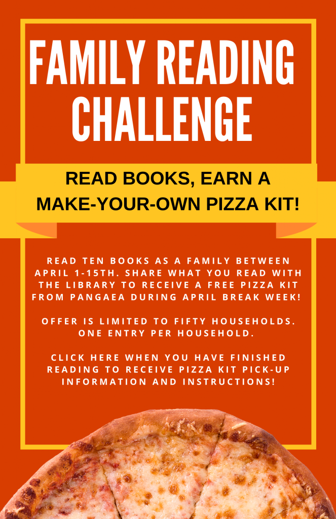 Family reading challenge. Read ten books as a family between April 1-15. Share what you read with the library to receive a free pizza kit from Pangaea during April break week!   Offer is limited to fifty Households. One entry per household.   Click the image when you have finished reading to receive Pizza kit pick-up information and instructions!