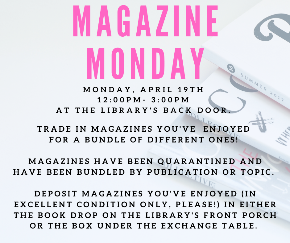 Magazine Mondays. Monday, April 19, 12:00PM- 3:00PM  at the Library's Back door. Trade in magazines you've  enjoyed for a bundle of different ones! Magazines have been quarantined and have been bundled by publication or topic.  Deposit Magazines You've enjoyed (in excellent condition only, please!) in either the book drop on the library's front porch or the box under the exchange table.