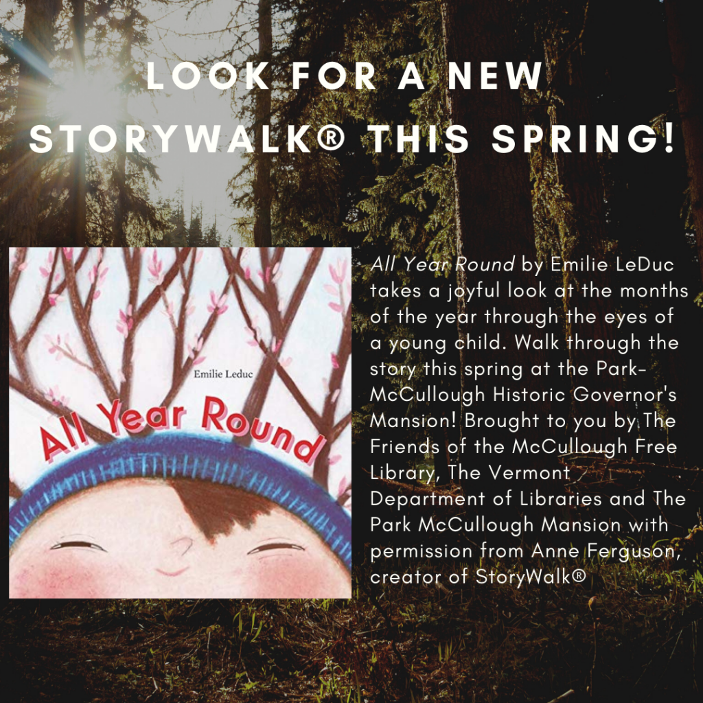 Look for a new Storywalk® this spring! All Year Round by Emilie LeDuc takes a joyful look at the months of the year through the eyes of a young child. Walk through the story this spring at the Park- McCullough Historic Governor's Mansion! Brought to you by The Friends of the McCullough Free Library, The Vermont Department of Libraries and The Park McCullough Mansion with permission from Anne Ferguson, creator of StoryWalk®