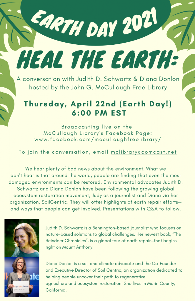 Earth Day 2021. Heal the earth: a conversation with Judith D. Schwartz and Diana Donlon hosted by the Library. Thursday April 22, 6 P.M. EST. Broadcasting live on McCullough Library's Facebook page: www.Facebook.Com/McCulloughFreeLibrary/ To join the conversation, email McLibrary@Comcast.Net.  We hear plenty of bad news about the environment. What we don't hear is that around the world, people are finding that even the most damaged environments can be restored. Environmental advocates Judith D. Schwartz and Diana Donlon have been following the growing global ecosystem restoration movement, Judy as a journalist and Diana via her organization, SoilCentric. They will offer highlights of earth repair efforts and ways that people can get involved. Presentations with Q&A to follow.