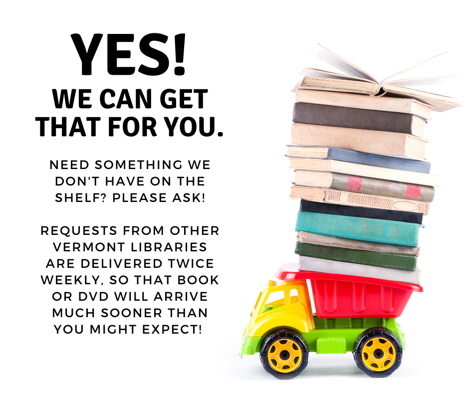 Yes we can get that for you. Need something we don't have on the shelf? Please ask. Requests from other Vermont libraries are delivered twice weekly, so that book or DVD will arrive much sooner than you might expect!