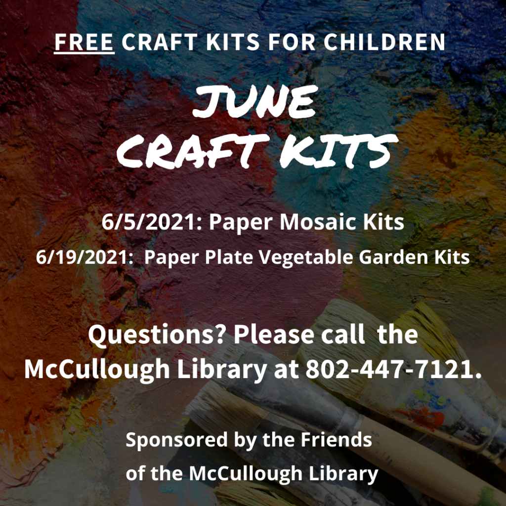 Free Craft Kits for Children in June: 6/5/2021: Paper Mosaic Kits. 6/19/2021:  Paper Plate Vegetable Garden Kits. Questions? Please call  the McCullough Library at 802-447-7121. Sponsored by the Friends of the McCullough Library.
