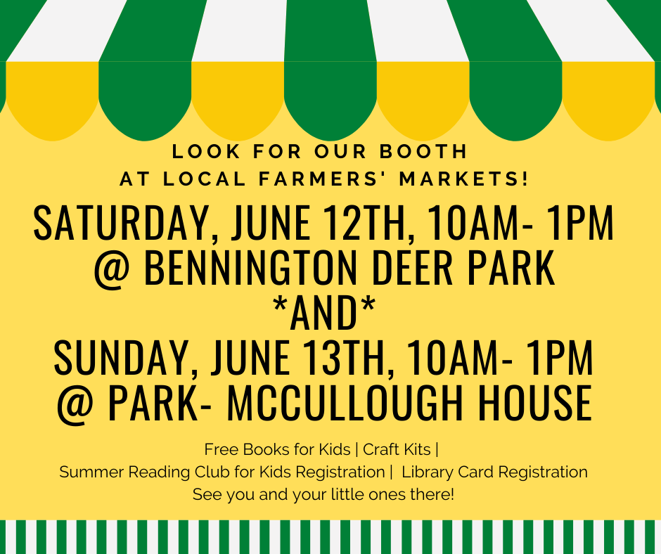 Look for our booth  At local Farmers' Markets! Saturday, June 12, 10 A.M.- 1 P.M. at Bennington Deer Park and Sunday, June 13, 10 A.M.- 1 P.M. at Park- McCullough House.  Free Books for Kids, Craft Kits,  Summer Reading Club for Kids Registration, Library Card Registration. See you and your little ones there!