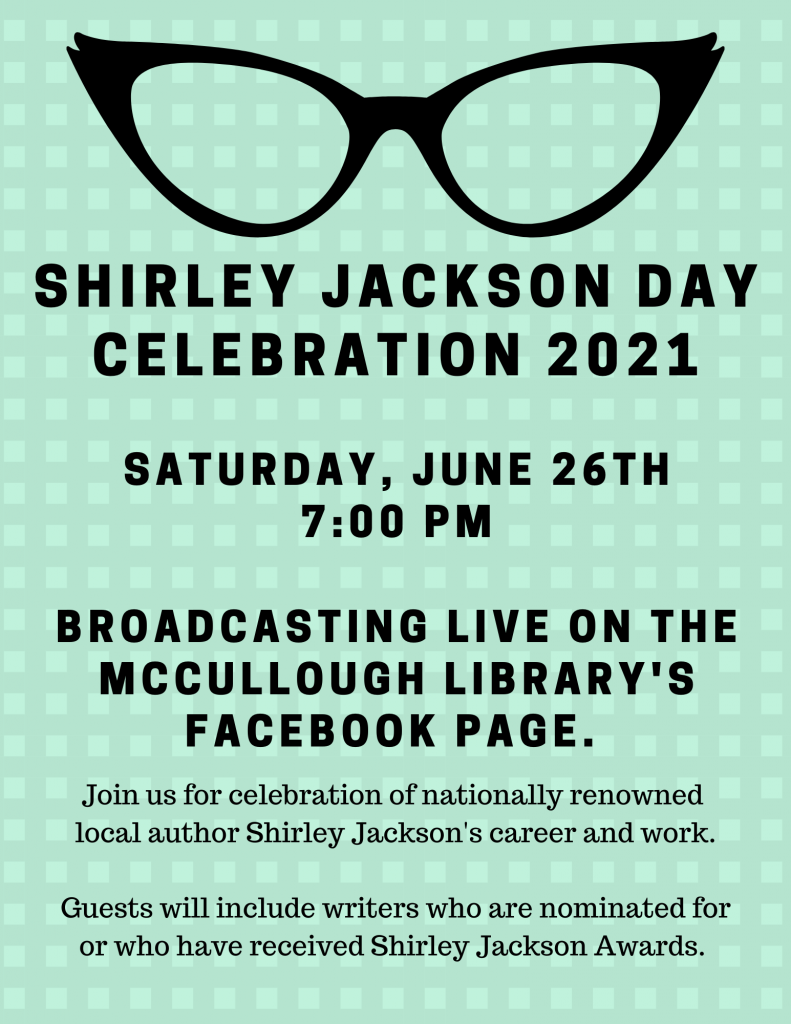 Shirley Jackson Day Celebration 2021. Saturday, June 26, 7 p.m. Broadcasting live on the McCullough Library's Facebook page. Join us for a celebration of nationally renowned  local author Shirley Jackson's career and work.  Guests will include writers who are nominated for or who have received Shirley Jackson Awards.