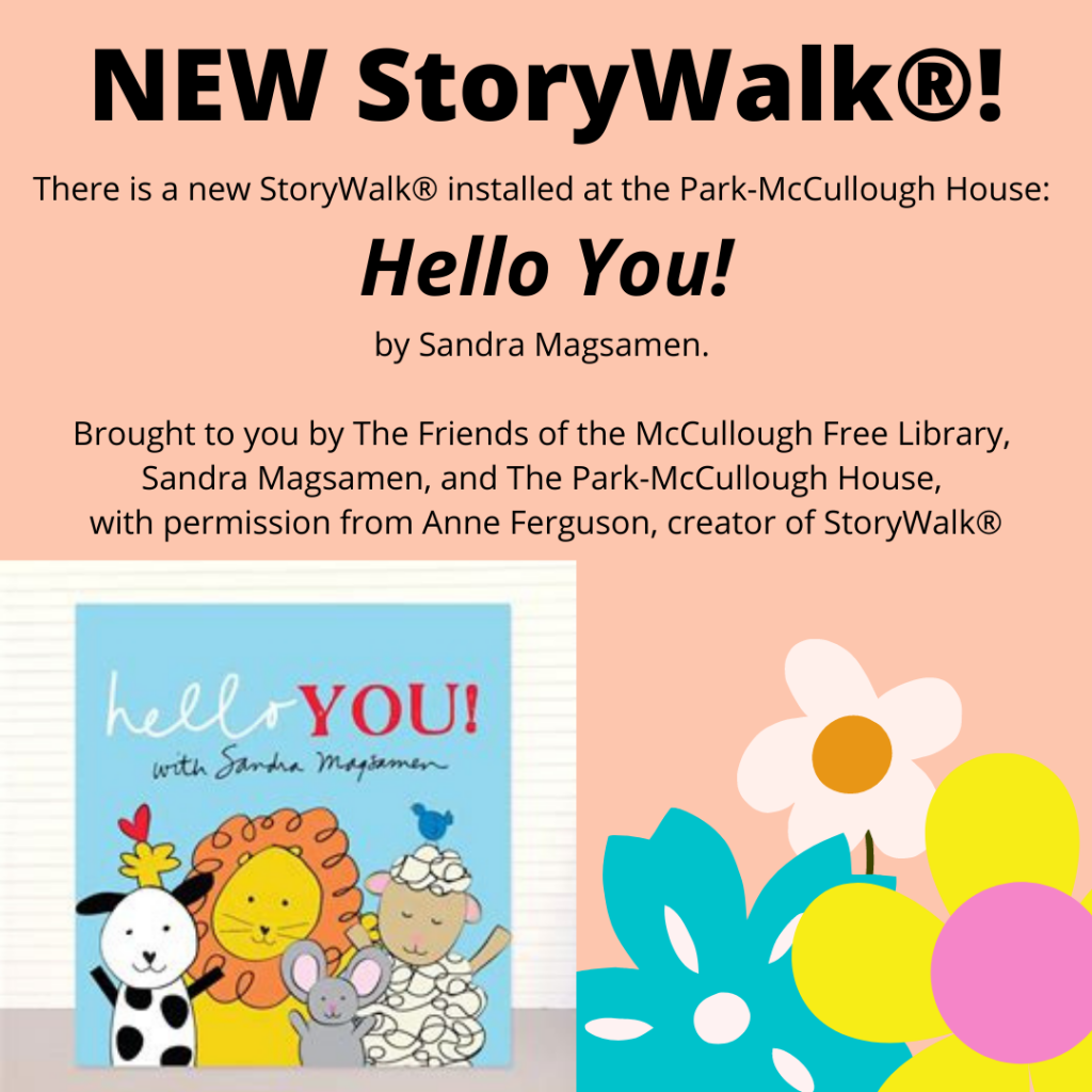There is a new StoryWalk® installed at the Park McCullough House: Hello You! by Sandra Magsamen.   Brought to you by The Friends of the McCullough Free Library, Sandra Magsamen and The Park McCullough House with permission from Anne Ferguson, creator of StoryWalk®