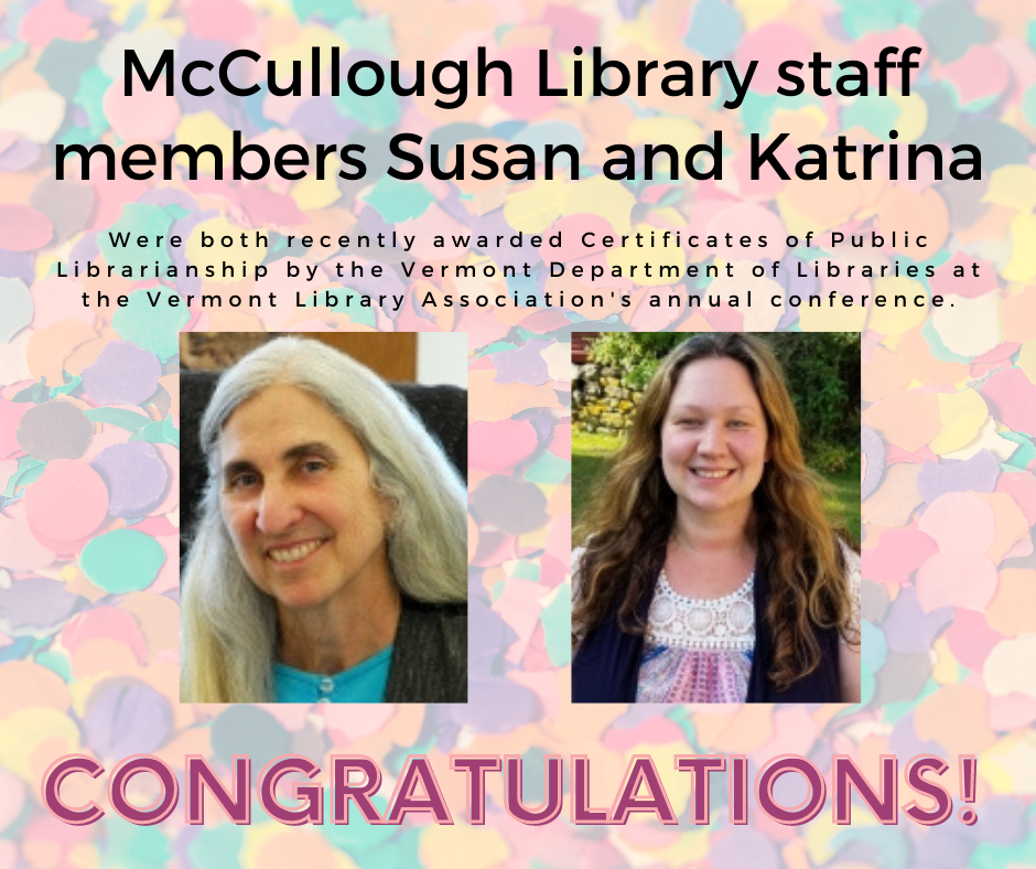McCullough Library staff members Susan and Katrina were both recently awarded Certificates of Public Librarianship by the Vermont Department of Libraries at the Vermont Library Association's annual conference. Congratulations!