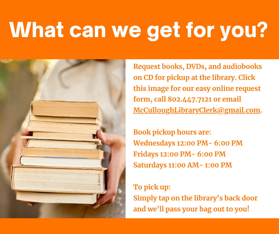 What can we get for you?  Request books, DVDs, and audiobooks on CD for at the library. Click the image for our easy online request form, call us at 802.447.7121 or email McCulloughLibraryClerk@gmail.com. Pickup hours are Wednesdays and Fridays 12 to 6 p.m., Saturdays 11 a.m. to 1 p.m. To pick up, simply tap on the library's back door and we'll pass your bag out to you!