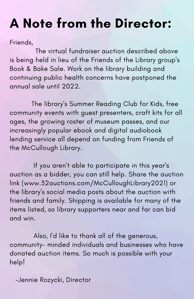 Friends,  The virtual fundraiser auction described above is being held in lieu of the Friends of the Library group's Book & Bake Sale. Work on the library building and continuing public health concerns have postponed the annual sale until 2022.   The library's Summer Reading Club for Kids, free community events with guest presenters, craft kits for all ages, the growing roster of museum passes, and our increasingly popular ebook and digital audiobook lending service all depend on funding from Friends of the McCullough Library.  If you aren't able to participate in this year's auction as a bidder, you can still help. Share the auction link (www.32auctions.com/McCulloughLibrary2021) or the library's social media posts about the auction with friends and family. Shipping is available for many of the items listed, so library supporters near and far can bid and win.   Also, I'd like to thank all of the generous, community- minded individuals and businesses who have donated auction items. So much is possible with your help!      -Jennie Rozycki, Director