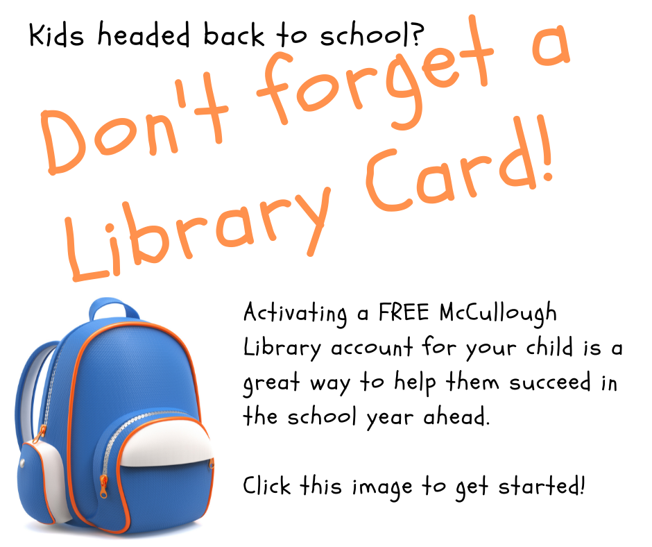 Kids headed back to school? Don't forget a Library Card! Activating a FREE McCullough Library account for your child is a great way to help them succeed in the school year ahead. Click this image to get started!